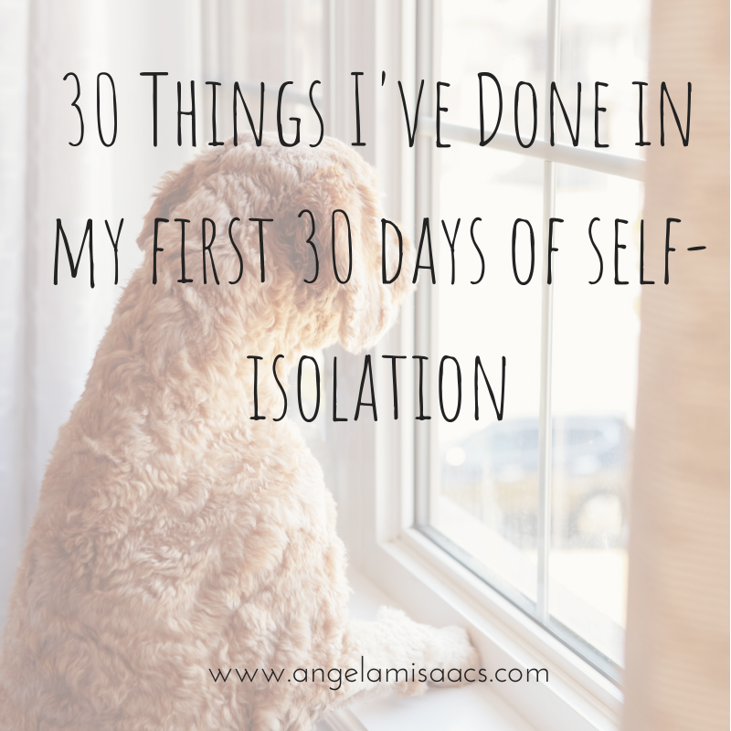 30 Things I've done in my first 30 days of self isolation